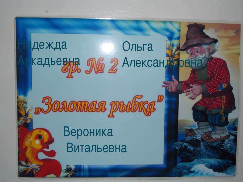 Надежда Аркадьевна Ольга Александровна Вероника Витальевна