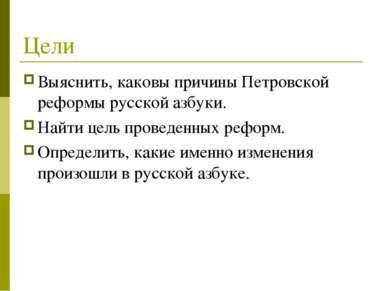 Цели Выяснить, каковы причины Петровской реформы русской азбуки. Найти цель п...