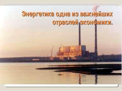 Энергетика одна из важнейших отраслей экономики.