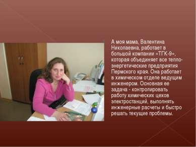 А моя мама, Валентина Николаевна, работает в большой компании «ТГК-9», котора...