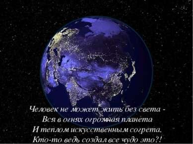 Человек не может жить без света - Вся в огнях огромная планета И теплом искус...