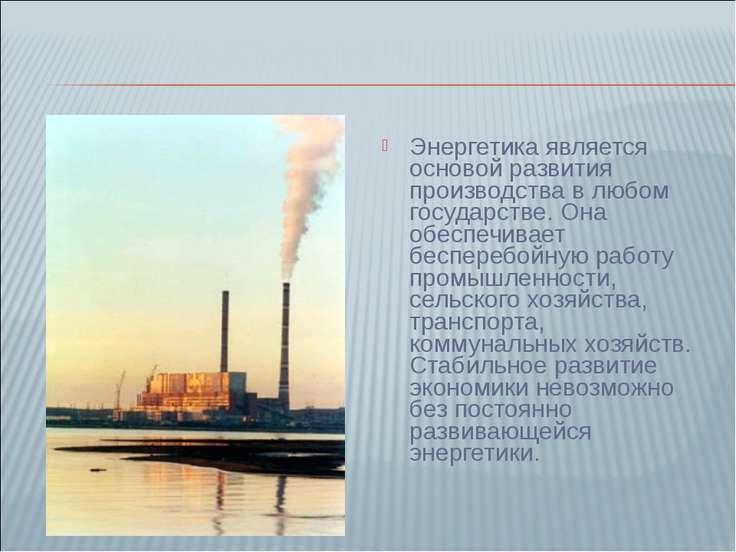 Энергетика является основой развития производства в любом государстве. Она об...