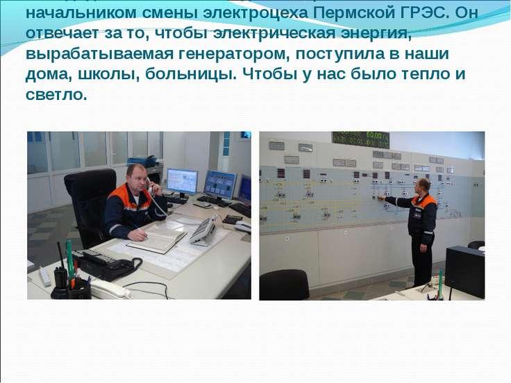 Мой дядя, Николай Геннадьевич, работает начальником смены электроцеха Пермско...