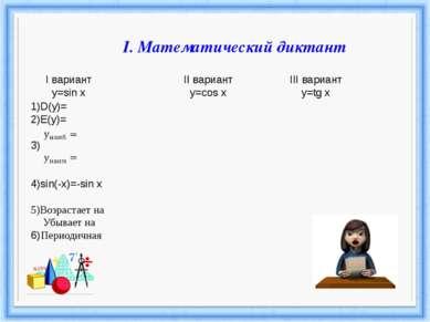 I. Математический диктант 1)D(y)= 2)E(y)= 3) 4)sin(-x)=-sin x 5)Возрастает на...