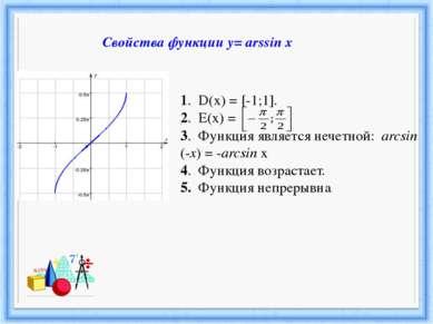 1. D(х) = [-1;1]. 2. Е(х) = - ; . 3. Функция является нечетной: arcsin (-x) =...