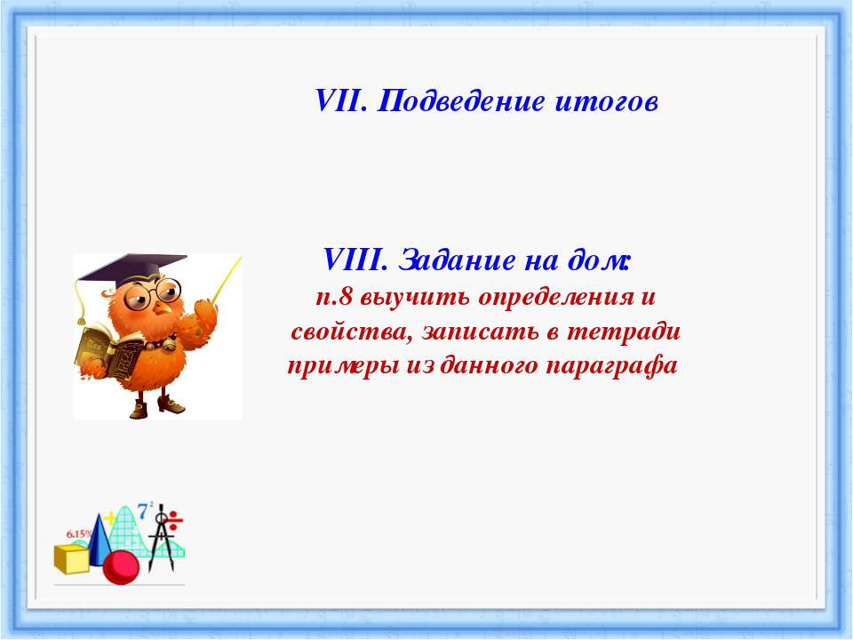 VII. Подведение итогов VIII. Задание на дом: п.8 выучить определения и свойст...