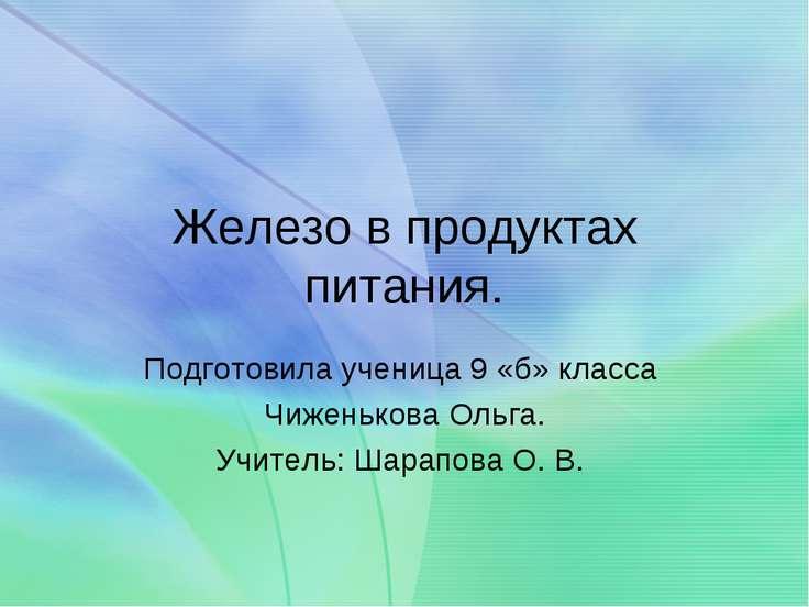 Железо в продуктах питания. Подготовила ученица 9 «б» класса Чиженькова Ольга...