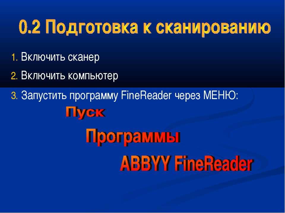Включить сканер Включить компьютер Запустить программу FineReader через МЕНЮ: