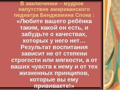 В заключении – мудрое напутствие американского педиатра Бенджамина Спока : «Л...