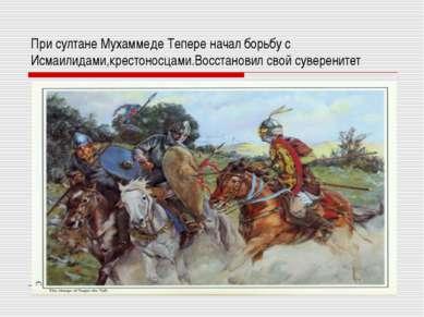 При султане Мухаммеде Тепере начал борьбу с Исмаилидами,крестоносцами.Восстан...
