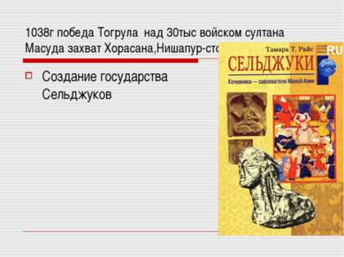 1038г победа Тогрула над 30тыс войском султана Масуда захват Хорасана,Нишапур...
