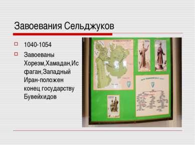 Завоевания Сельджуков 1040-1054 Завоеваны Хорезм,Хамадан,Исфаган,Западный Ира...