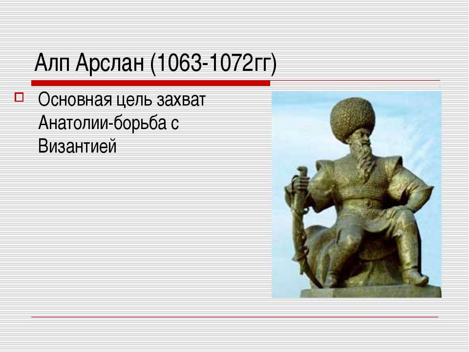 Алп Арслан (1063-1072гг) Основная цель захват Анатолии-борьба с Византией