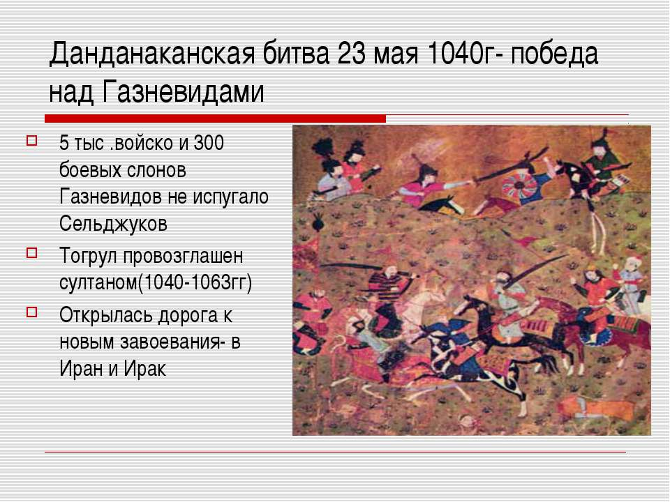 Данданаканская битва 23 мая 1040г- победа над Газневидами 5 тыс .войско и 300...