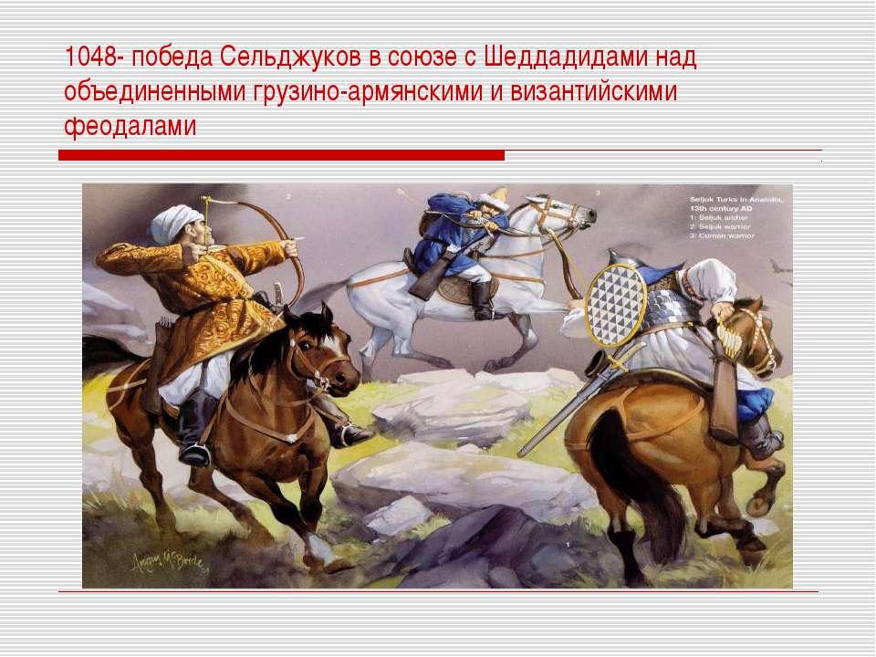 1048- победа Сельджуков в союзе с Шеддадидами над объединенными грузино-армян...