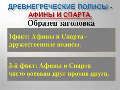1факт: Афины и Спарта - дружественные полисы. 2-й факт: Афины и Спарта часто ...