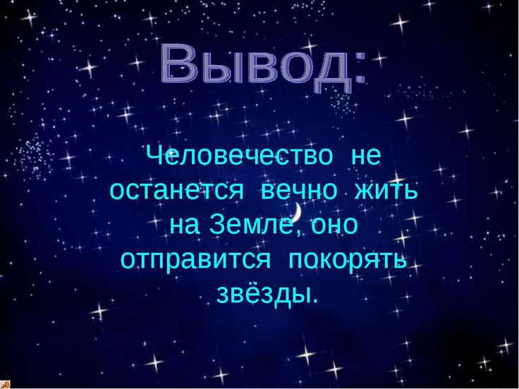 Человечество не останется вечно жить на Земле, оно отправится покорять звёзды.