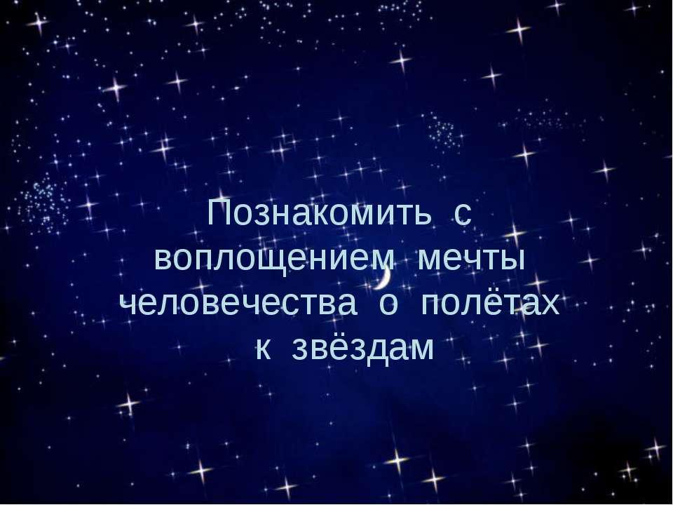 Познакомить с воплощением мечты человечества о полётах к звёздам