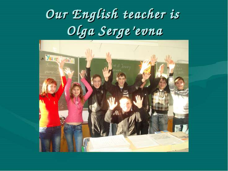 Our English teacher is Olga Serge'evna