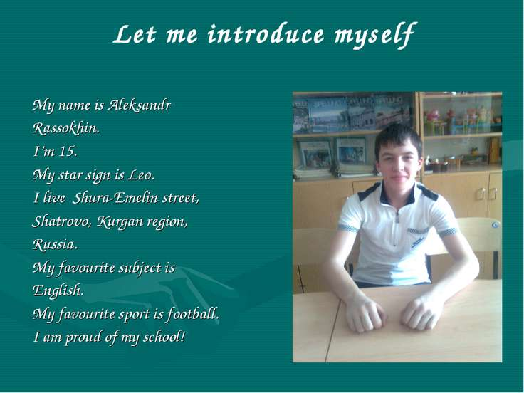 Let me introduce myself My name is Aleksandr Rassokhin. I'm 15. My star sign ...