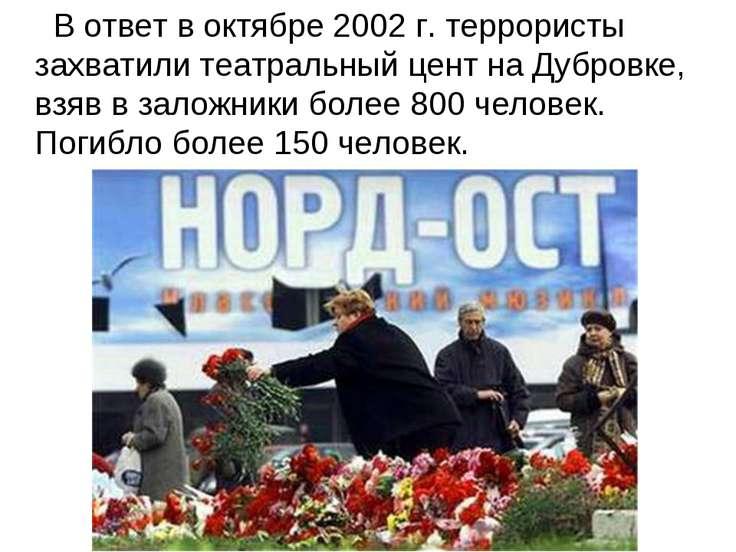 В ответ в октябре 2002 г. террористы захватили театральный цент на Дубровке, ...
