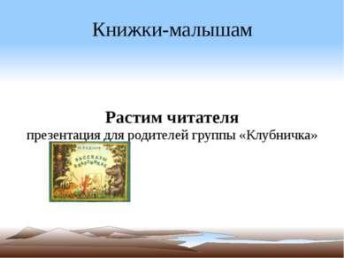 Книжки-малышам Растим читателя презентация для родителей группы «Клубничка»