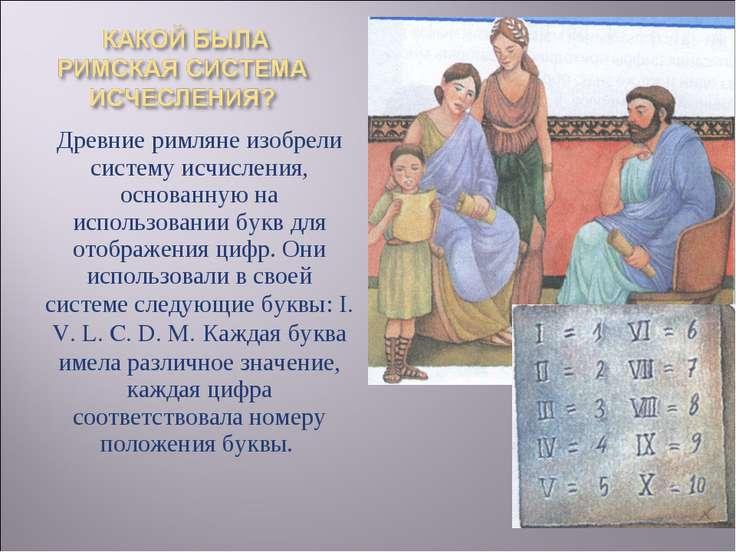 Древние римляне изобрели систему исчисления, основанную на использовании букв...
