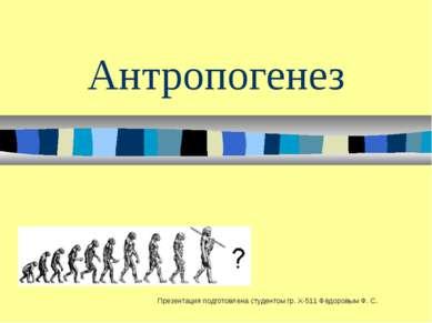 Антропогенез Презентация подготовлена студентом гр. Х-511 Фёдоровым Ф. С.