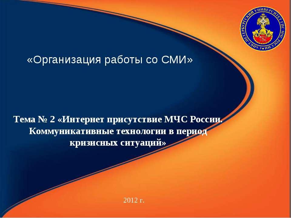 «Организация работы со СМИ» 2012 г. Тема № 2 «Интернет присутствие МЧС России...