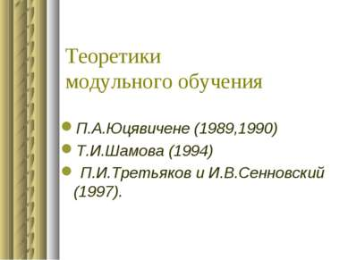 Теоретики модульного обучения П.А.Юцявичене (1989,1990) Т.И.Шамова (1994) П.И...