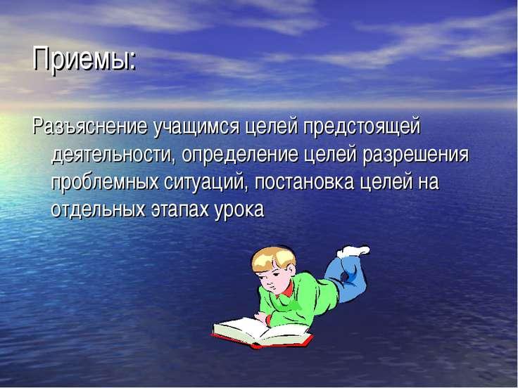 Приемы: Разъяснение учащимся целей предстоящей деятельности, определение целе...