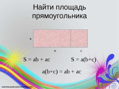 Найти площадь прямоугольника а b с S = ab + ac S = a(b+c) a(b+c) = ab + ac
