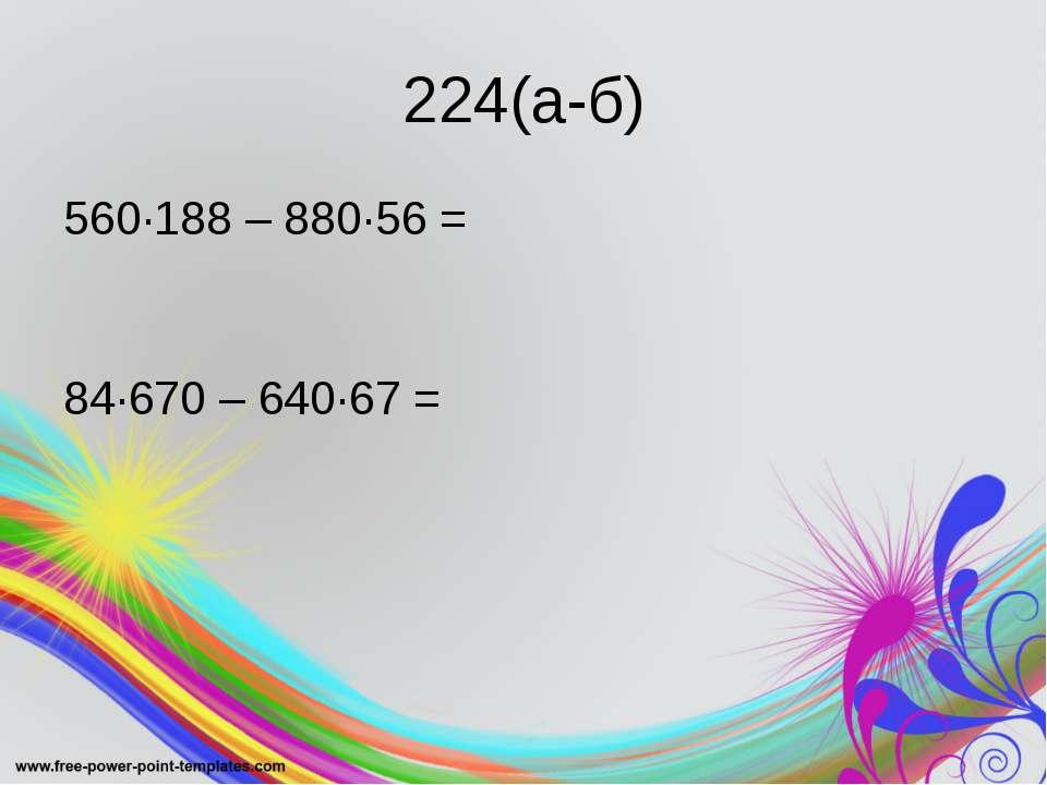 224(а-б) 560·188 – 880·56 = 84·670 – 640·67 =