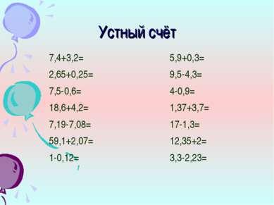 Устный счёт 7,4+3,2= 2,65+0,25= 7,5-0,6= 18,6+4,2= 7,19-7,08= 59,1+2,07= 1-0,...