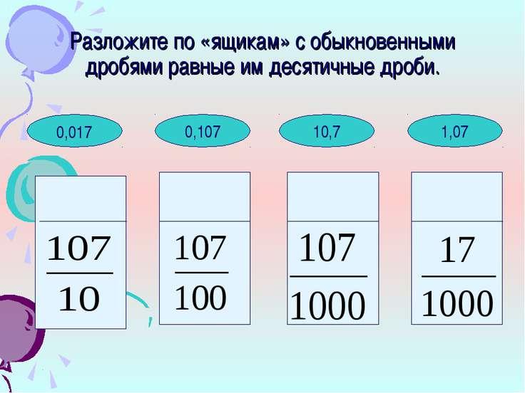 1,07 10,7 0,107 Разложите по «ящикам» с обыкновенными дробями равные им десят...