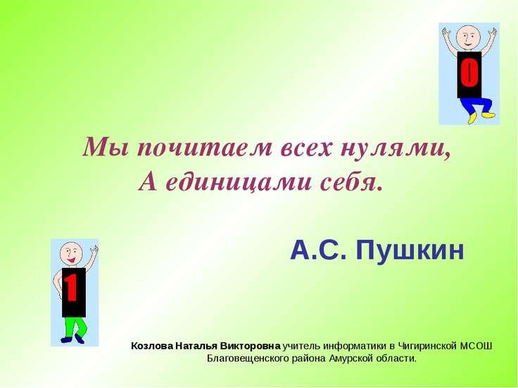 Мы почитаем всех нулями, А единицами себя. А.С. Пушкин Козлова Наталья Виктор...