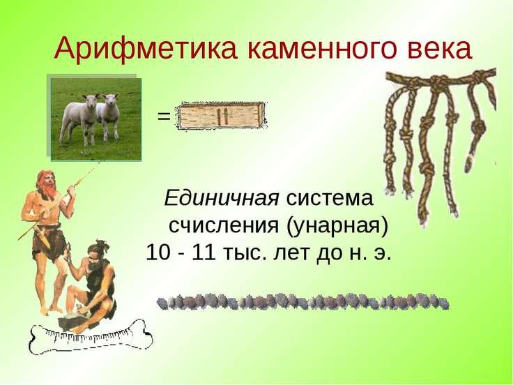 Арифметика каменного века Единичная система счисления (унарная) 10 - 11 тыс. ...
