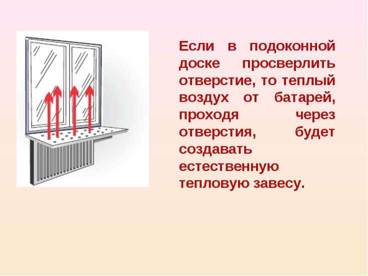 Если в подоконной доске просверлить отверстие, то теплый воздух от батарей, п...