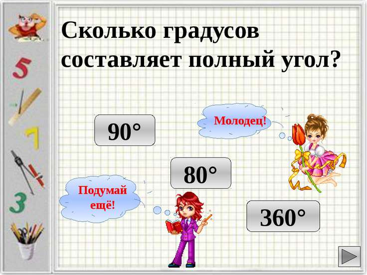 Сколько градусов составляет полный угол? 90° 360° 80° Подумай ещё! Молодец!