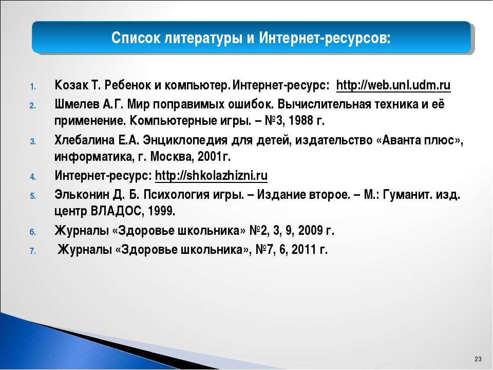 Список литературы и Интернет-ресурсов: Козак Т. Ребенок и компьютер. Интернет...