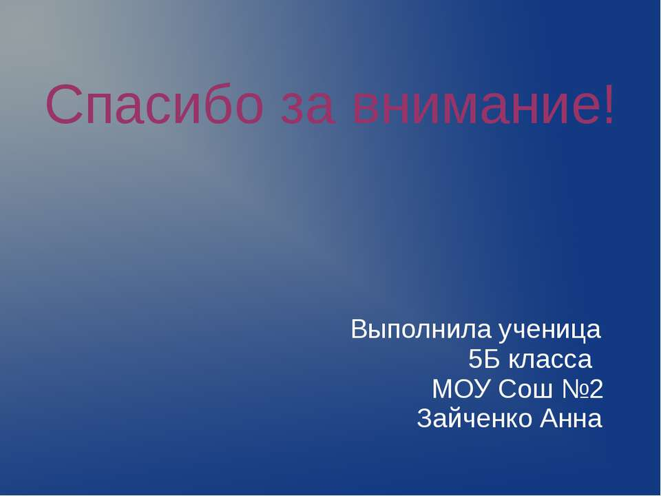 Спасибо за внимание! Выполнила ученица 5Б класса МОУ Сош №2 Зайченко Анна