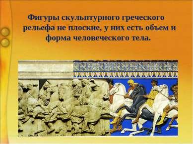 Фигуры скульптурного греческого рельефа не плоские, у них есть объем и форма ...