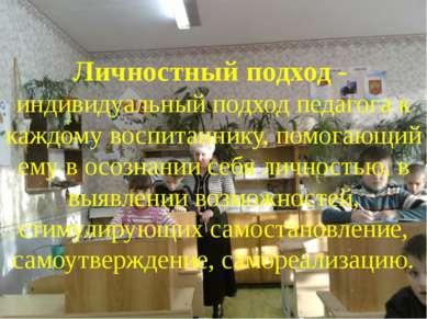 Личностный подход - индивидуальный подход педагога к каждому воспитаннику, по...