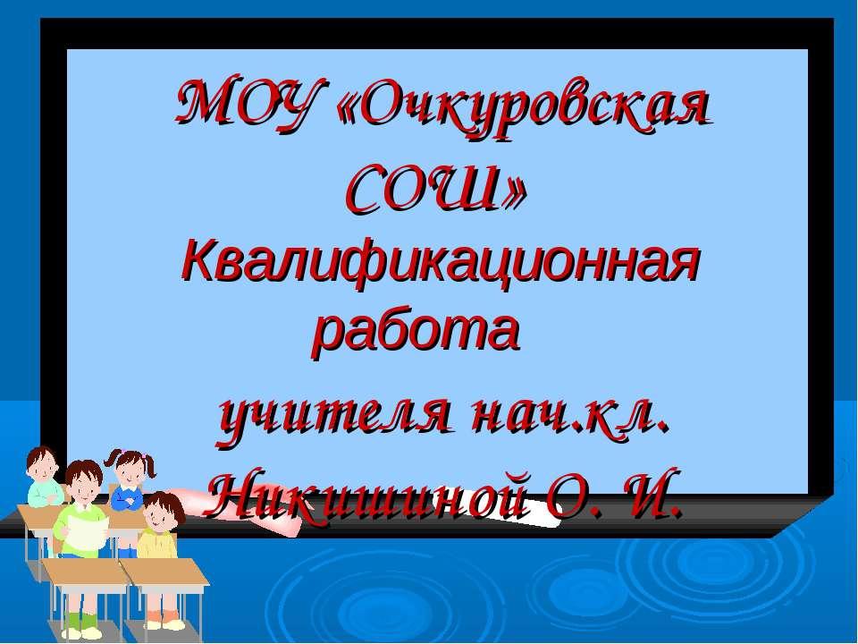 МОУ «Очкуровская СОШ» Квалификационная работа учителя нач.кл. Никишиной О. И.