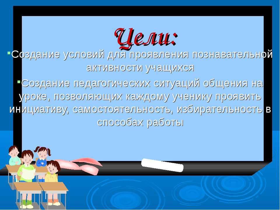 Цели: Создание условий для проявления познавательной активности учащихся Созд...
