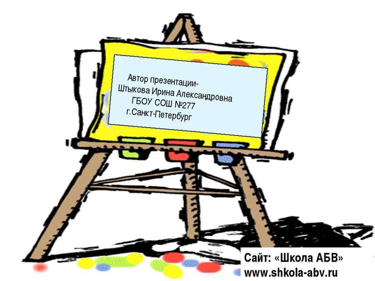 Автор презентации- Штыкова Ирина Александровна ГБОУ СОШ №277 г.Санкт-Петербур...