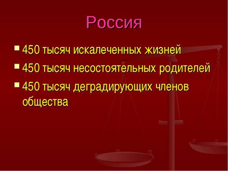 Россия 450 тысяч искалеченных жизней 450 тысяч несостоятельных родителей 450 ...