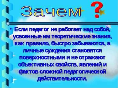 Если педагог не работает над собой, усвоенные им теоретические знания, как пр...