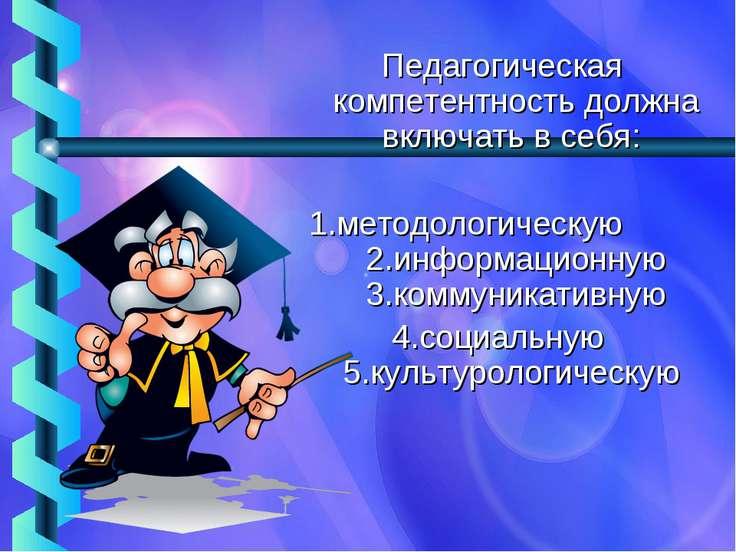 Педагогическая компетентность должна включать в себя: 1.методологическую 2.ин...