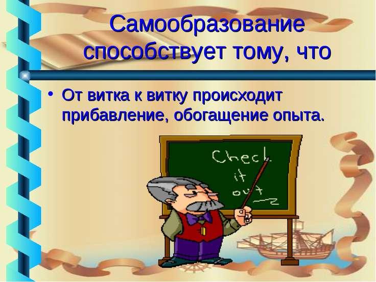 Самообразование способствует тому, что От витка к витку происходит прибавлени...